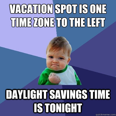 Vacation spot is one time zone to the left Daylight savings time is tonight - Vacation spot is one time zone to the left Daylight savings time is tonight  Success Kid