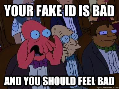 your fake id is bad AND YOU SHOULD FEEL BAD