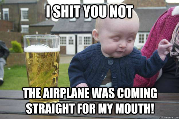 i shit you not the airplane was coming straight for my mouth! - i shit you not the airplane was coming straight for my mouth!  drunk baby
