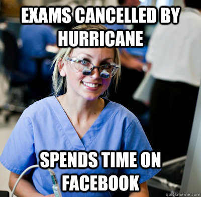 Exams cancelled by hurricane spends time on facebook  overworked dental student