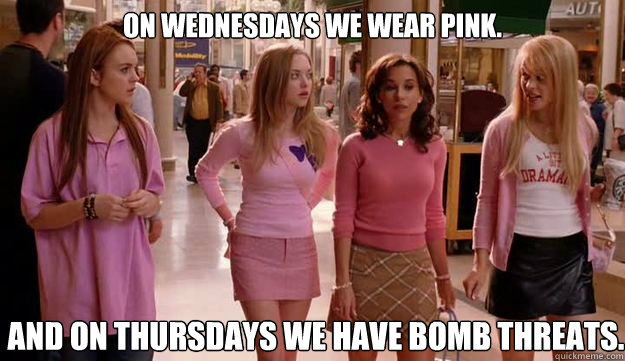 On Wednesdays we wear pink. And on Thursdays we have bomb threats.
