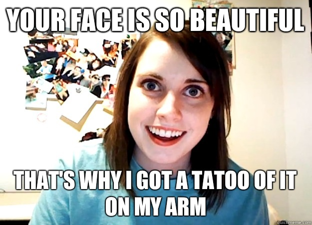Your face is so beautiful That's why I got a tatoo of it on my arm - Your face is so beautiful That's why I got a tatoo of it on my arm  Overly Attached Girlfriend