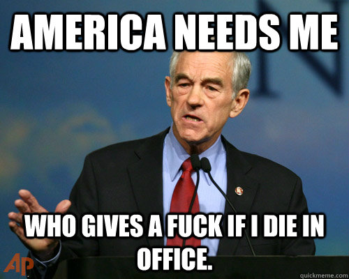 America needs me who gives a fuck if i die in office.