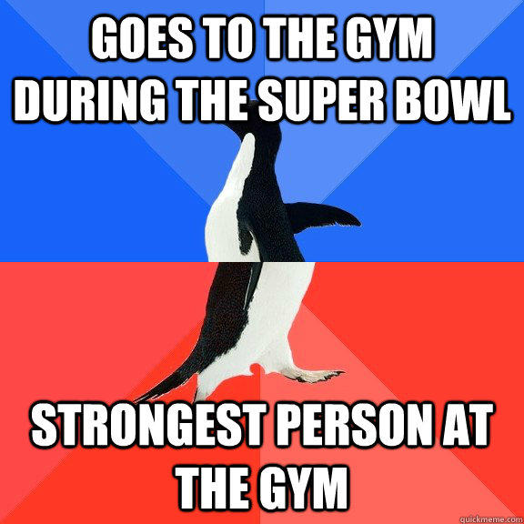 Goes to the gym during the super bowl strongest person at the gym  Socially Awkward Awesome Penguin