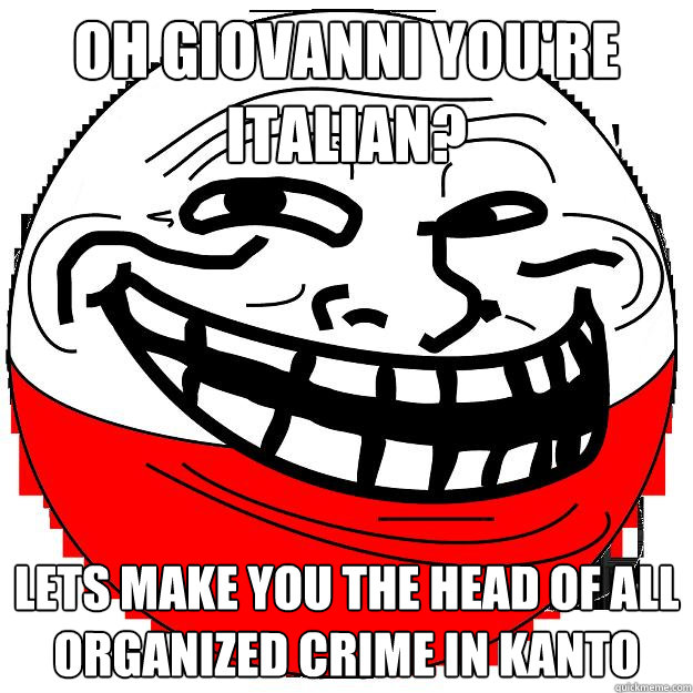 oh giovanni you re italian lets make you the head of all organized