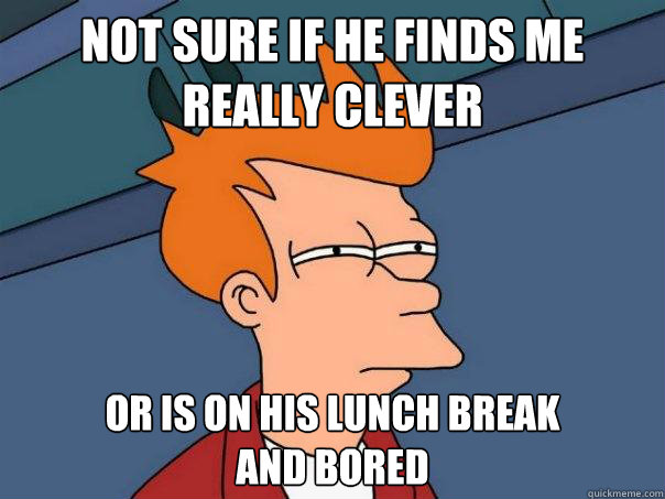 Not sure if he finds me really clever Or is on his lunch break  and bored - Not sure if he finds me really clever Or is on his lunch break  and bored  Futurama Fry
