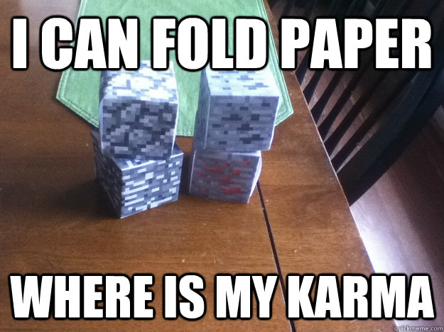 I can fold paper where is my karma - I can fold paper where is my karma  rMinecraft recently