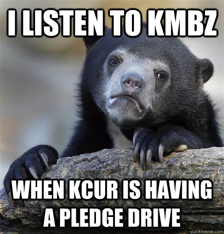 I listen to KMBZ  When KCUR is having a pledge drive  - I listen to KMBZ  When KCUR is having a pledge drive   Confession Bear