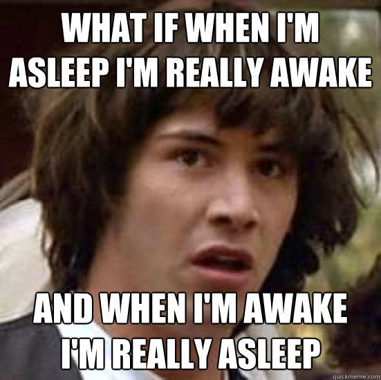what if when i'm asleep i'm really awake And when i'm awake I'm really asleep - what if when i'm asleep i'm really awake And when i'm awake I'm really asleep  conspiracy keanu