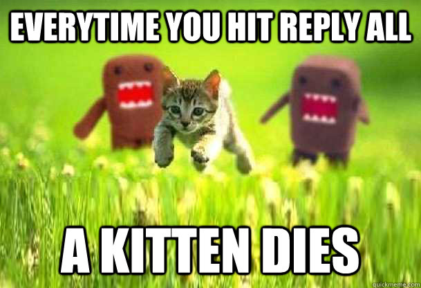 Everytime you hit Reply All A kitten dies  Reply All