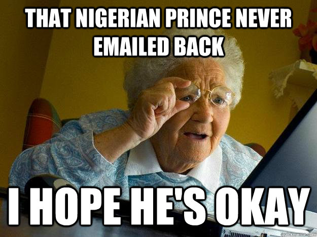 that nigerian prince never emailed back i hope he's okay