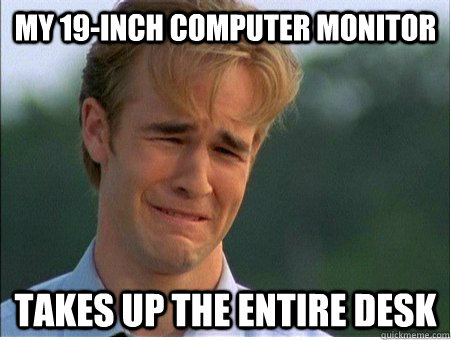 My 19-inch computer monitor Takes up the entire desk - My 19-inch computer monitor Takes up the entire desk  1990s Problems