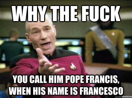 Why the fuck You call him Pope Francis, when his name is Francesco - Why the fuck You call him Pope Francis, when his name is Francesco  Annoyed Picard HD