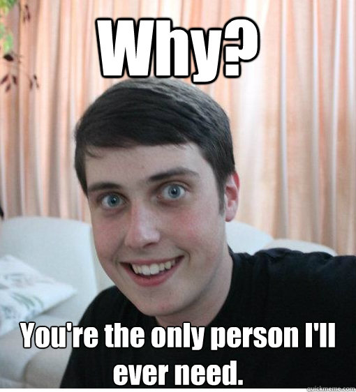 Why? You're the only person I'll ever need.   Overly Attached Boyfriend