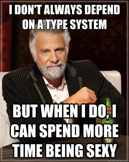 I don't always depend on a Type system But when i do, I can spend more time being sexy - I don't always depend on a Type system But when i do, I can spend more time being sexy  The Most Interesting Man In The World