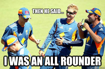 Then he said... I was an all rounder