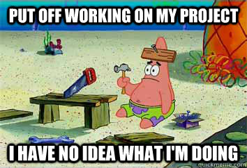 Put off working on my project i have no idea what i'm doing  I have no idea what Im doing - Patrick Star