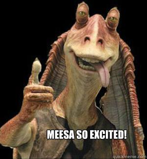 Meesa So excited!   Jar Jar Binks