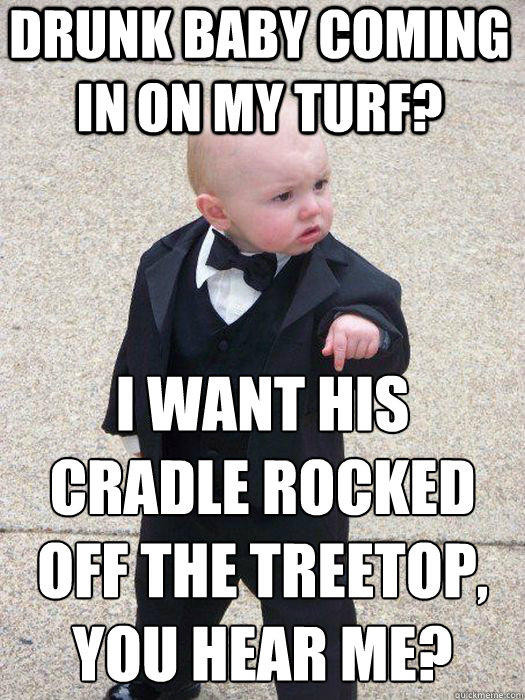 Drunk baby coming in on my turf? I want his cradle rocked off the treetop, you hear me?   Baby Godfather