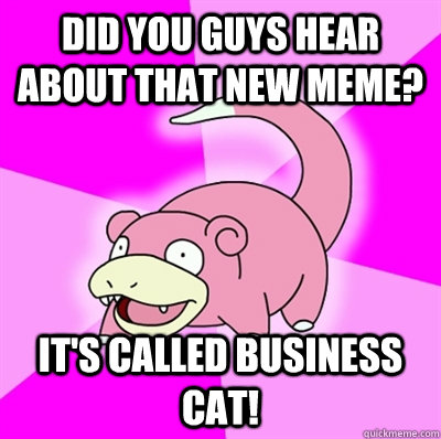 Did you guys hear about that new meme? It's called business cat! - Did you guys hear about that new meme? It's called business cat!  Slowpoke Earthquake