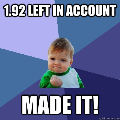 1.92 left in account MADE IT! - 1.92 left in account MADE IT!  Success Kid