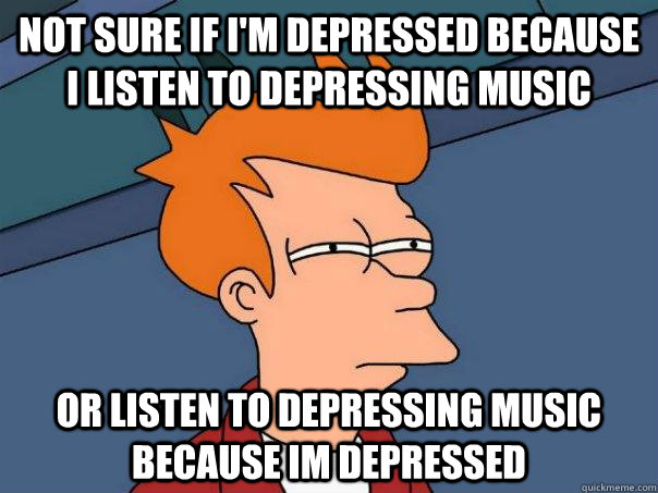 Not sure if I'm Depressed because I listen to Depressing music Or listen to depressing music because im depressed - Not sure if I'm Depressed because I listen to Depressing music Or listen to depressing music because im depressed  Futurama Fry