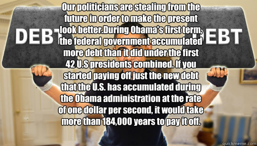 Our politicians are stealing from the future in order to make the present look better.During Obama's first term, the federal government accumulated more debt than it did under the first 42 U.S presidents combined. If you started paying off just the new de - Our politicians are stealing from the future in order to make the present look better.During Obama's first term, the federal government accumulated more debt than it did under the first 42 U.S presidents combined. If you started paying off just the new de  OBAMA DEBT