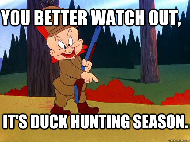 YOU better watch out, It's duck hunting season.