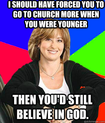 I should have forced you to go to church more when you were younger Then you'd still believe in god. - I should have forced you to go to church more when you were younger Then you'd still believe in god.  Sheltering Suburban Mom