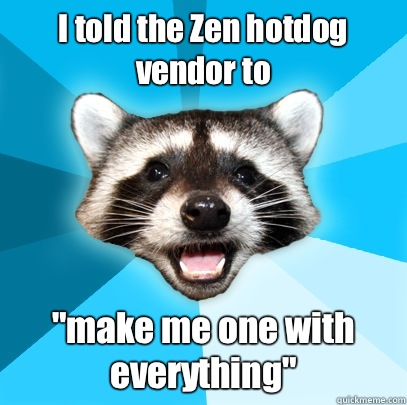 I told the Zen hotdog vendor to