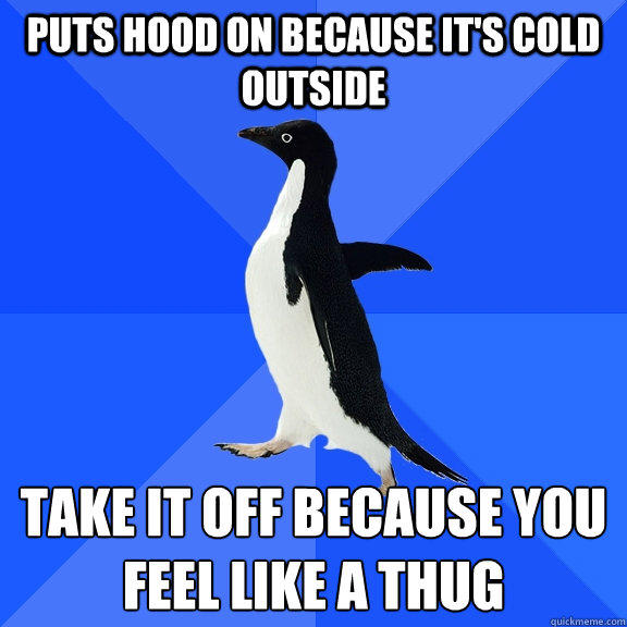 Puts hood on because it's cold outside Take it off because you feel like a thug - Puts hood on because it's cold outside Take it off because you feel like a thug  Socially Awkward Penguin