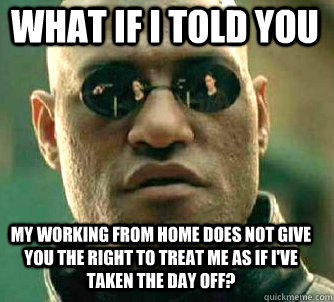 what if i told you my working from home does not give you the right to treat me as if I've taken the day off? - what if i told you my working from home does not give you the right to treat me as if I've taken the day off?  Matrix Morpheus