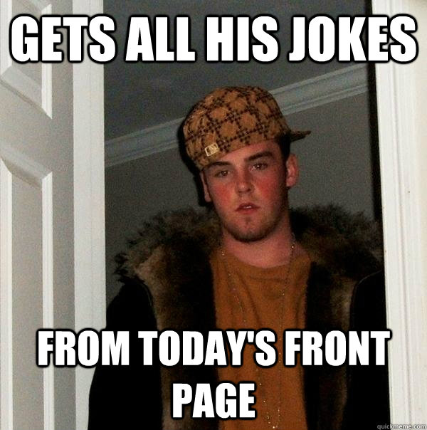 Gets all his jokes from today's front page - Gets all his jokes from today's front page  Scumbag Steve