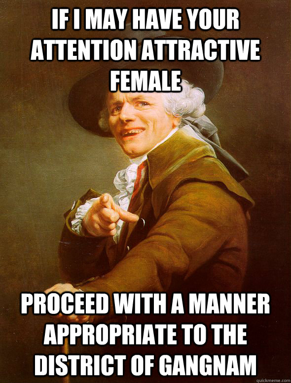 If i may have your attention attractive female proceed with a manner appropriate to the district of gangnam - If i may have your attention attractive female proceed with a manner appropriate to the district of gangnam  Joseph Ducreux