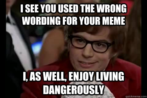 I see you used the wrong wording for your meme i, as well, enjoy living dangerously - I see you used the wrong wording for your meme i, as well, enjoy living dangerously  Dangerously - Austin Powers
