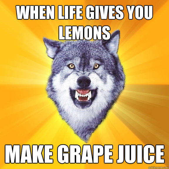 When life gives you lemons make Grape juice - When life gives you lemons make Grape juice  Courage Wolf