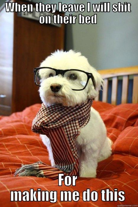 WHEN THEY LEAVE I WILL SHIT ON THEIR BED FOR MAKING ME DO THIS Hipster Dog