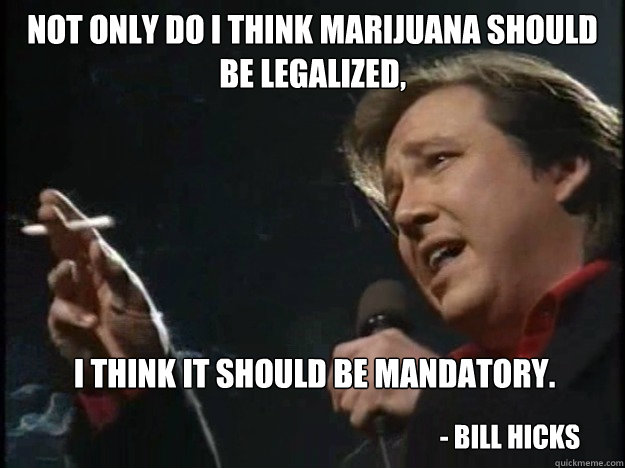 Not only do I think Marijuana should be legalized,  I think it should be mandatory. - Bill Hicks