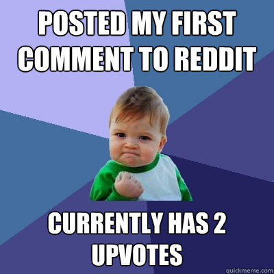 Posted my first comment to Reddit Currently has 2 upvotes - Posted my first comment to Reddit Currently has 2 upvotes  Success Kid