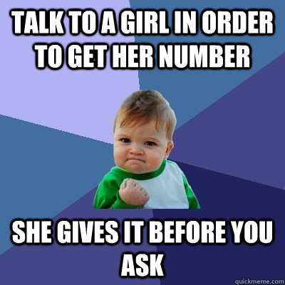 Talk to a girl in order to get her number she gives it before you ask - Talk to a girl in order to get her number she gives it before you ask  Success Kid