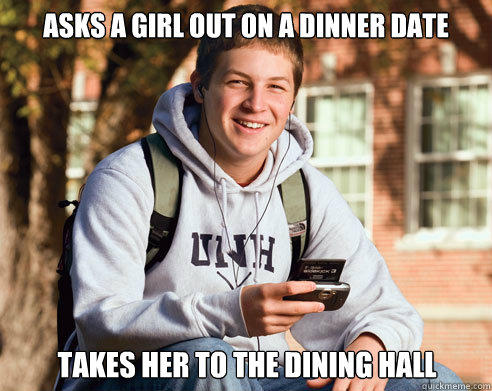 Asks a girl out on a dinner date takes her to the dining hall - Asks a girl out on a dinner date takes her to the dining hall  College Freshman