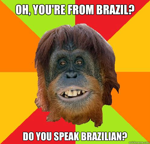 oh, you're from brazil? do you speak brazilian?  Culturally Oblivious Orangutan