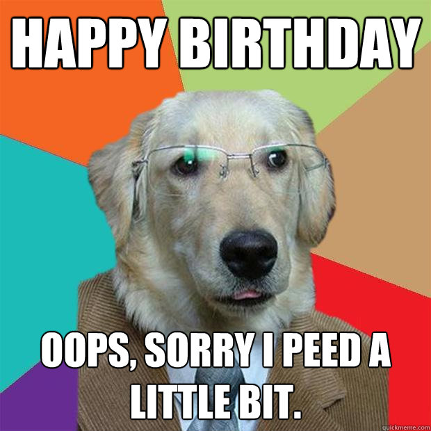 HAPPY BIRTHDAY Oops, sorry I peed a little bit. - HAPPY BIRTHDAY Oops, sorry I peed a little bit.  Business Dog
