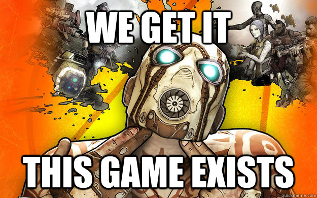 WE GET IT THIS GAME EXISTS - WE GET IT THIS GAME EXISTS  Borderlands 2 Logic