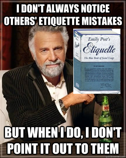 I don't always notice others' etiquette mistakes but when i do, i don't point it out to them - I don't always notice others' etiquette mistakes but when i do, i don't point it out to them  The Most Polite Man In The