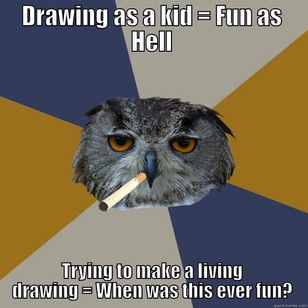 DRAWING AS A KID = FUN AS HELL TRYING TO MAKE A LIVING DRAWING = WHEN WAS THIS EVER FUN? Art Student Owl