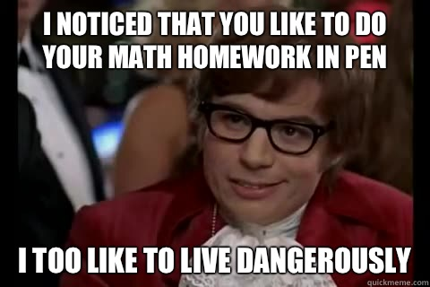 I noticed that you like to do your math homework in pen i too like to live dangerously - I noticed that you like to do your math homework in pen i too like to live dangerously  Dangerously - Austin Powers