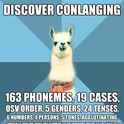 discover Conlanging 163 phonemes, 19 cases,  OSV order, 5 genders, 24 tenses,   6 numbers, 4 persons, 5 tones, agglutinating, evidentiality, adjectival infixes, base 60 numeral system, logographic writing system, 4 registers,  Linguist Llama