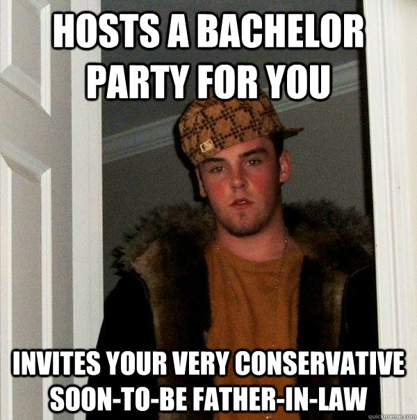 hosts a bachelor party for you invites your very conservative soon-to-be father-in-law  Scumbag Steve