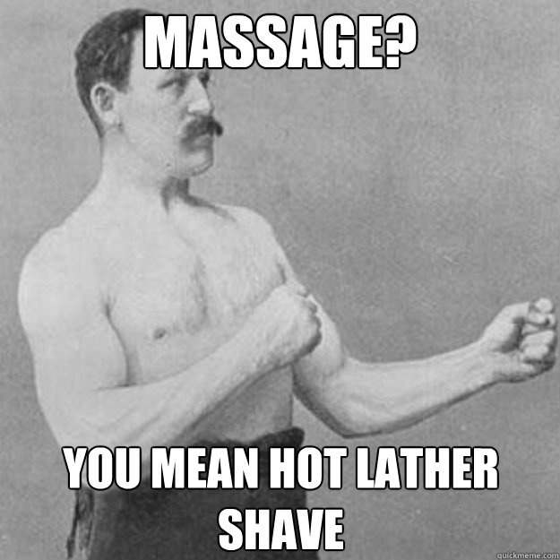 Massage? You mean hot lather shave - Massage? You mean hot lather shave  overly manly man